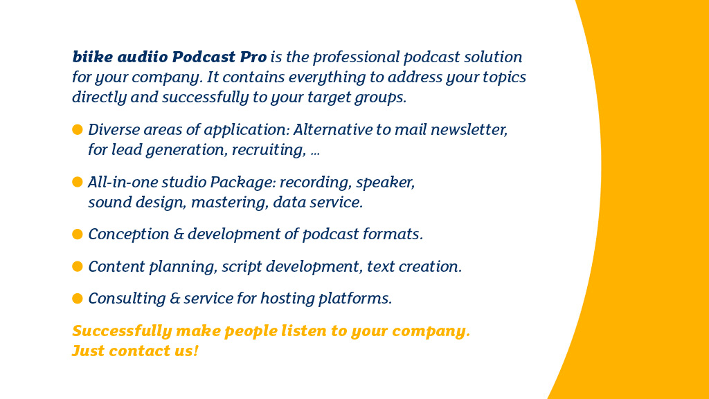 biike audiio Podcast Pro is the professional podcast solution for your company. It contains everything to address your topics directly and successfully to your target groups. Diverse areas of application: Alternative to mail newsletter, for lead generation, recruiting. All-in-one studio Package: recording, speaker, sound design, mastering, data service. Conception & development of podcast formats. Content planning, script development, text creation. Consulting & service for hosting platforms. Successfully make people listen to your company. Just contact us!